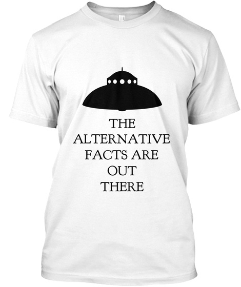 The Alternative Facts Are Out There White T-Shirt Front