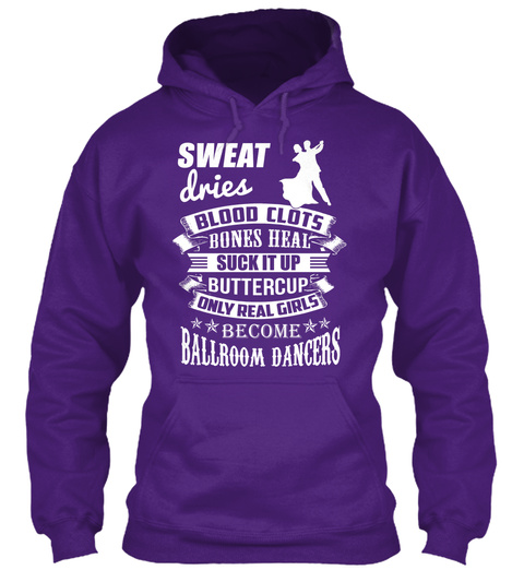 Sweat Dries Blood Clots Bones Heat Suck It Up Buttercup Only Real Girls Become Ballroom Dancers Purple Sweatshirt Front