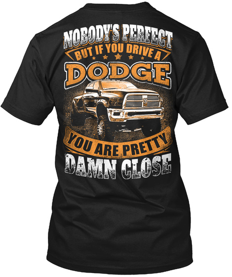 Nobody's Perfect But If You Drive A  Dodge You Are Pretty Damn Close Black T-Shirt Back