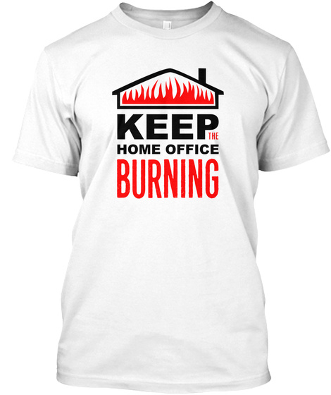 Keep The Home Office Burning White T-Shirt Front