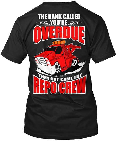 The Bank Called You're Overdue Then Out Came The Repo Crew Black T-Shirt Back