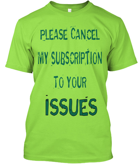 Please Cancel My Subscription To Your Issues Lime T-Shirt Front