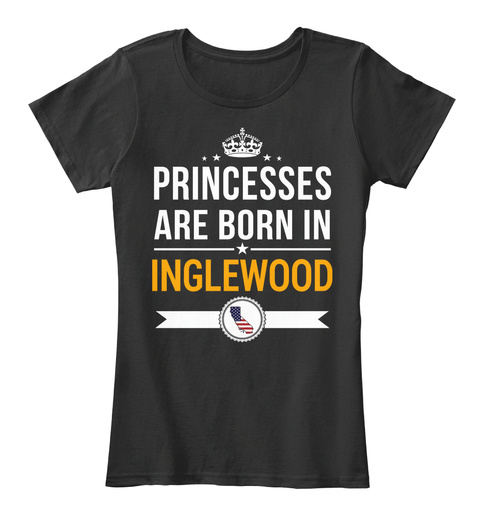Princesses Are Born In Inglewood Ca. Customizable City Black T-Shirt Front