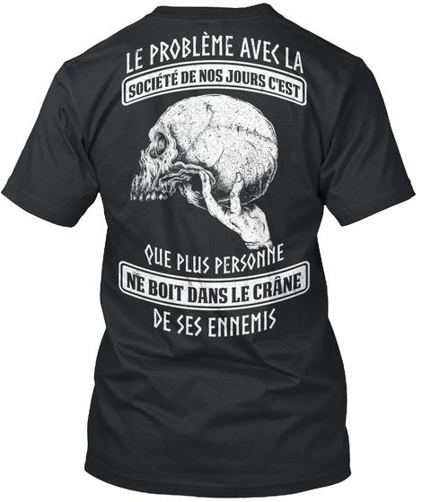 Le Probleme Avec La Societe De Nos Jours C'est Que Plus Personne Ne Boit Dans Le Crane De Ses Ennemis Black T-Shirt Back