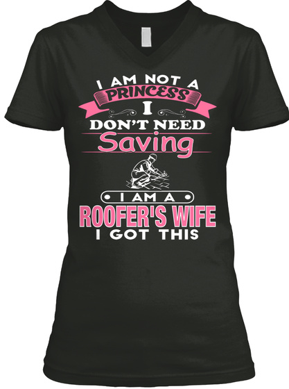 I Am Not A Princess I Don't Need Saving I Am A Roofers Wife I Got This Black T-Shirt Front