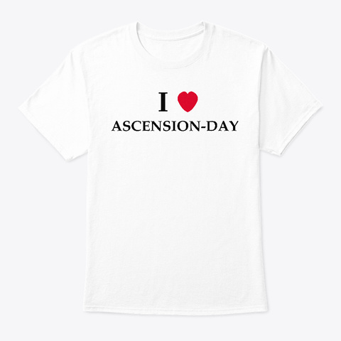 I Love Ascension Day T Shirt 2019 White T-Shirt Front