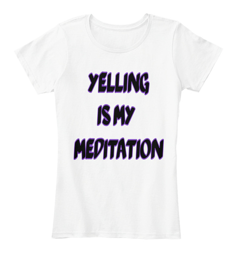 Yelling  Is   My  Meditation White T-Shirt Front