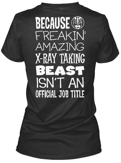 Because Freakin' Amazing X Ray Taking Beast Isn't An Official Job Title Black T-Shirt Back