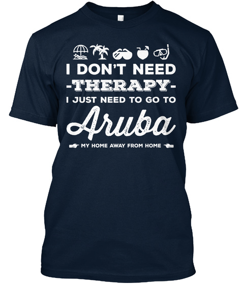 I Dont Need  Therapy  I Just Need To Go To Aruba My Home Away From Home New Navy T-Shirt Front