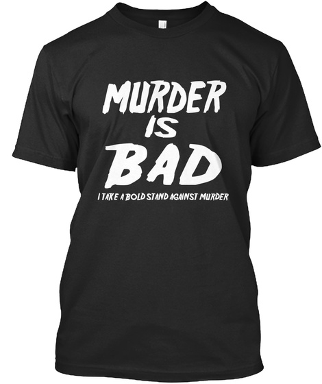Murder Is  Bad I Take A Bold Stand Against Murder Black T-Shirt Front