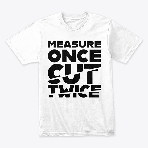 Measure Once Cut Twice   Black White T-Shirt Front