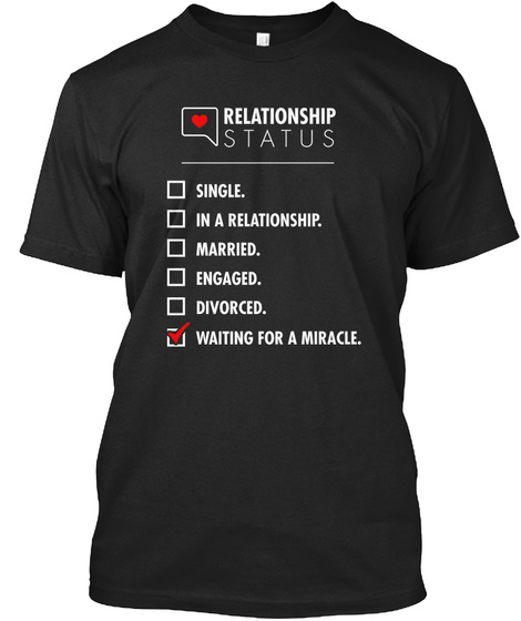 Relationship Status Single. In A Relationship. Married. Engaged. Divorced. Waiting For A Miracle. Black T-Shirt Front