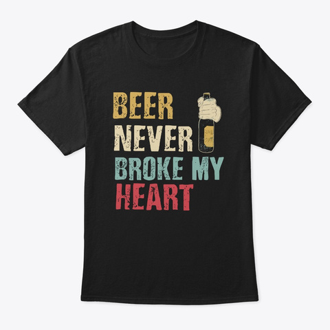 Beer Never Broke My Heart Drinking Black T-Shirt Front