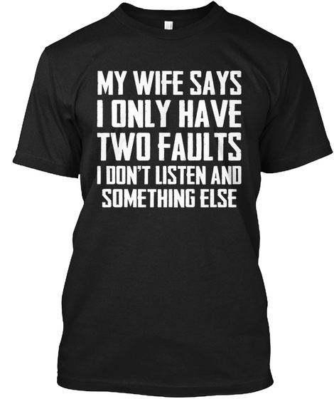 My Wife Says I Only Have Two Faults Black T-Shirt Front