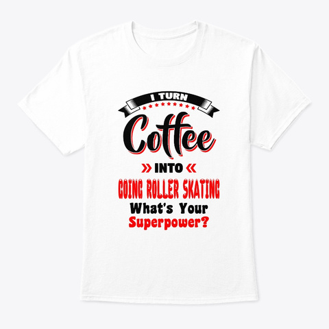Turn Coffee Into Roller Skating White T-Shirt Front