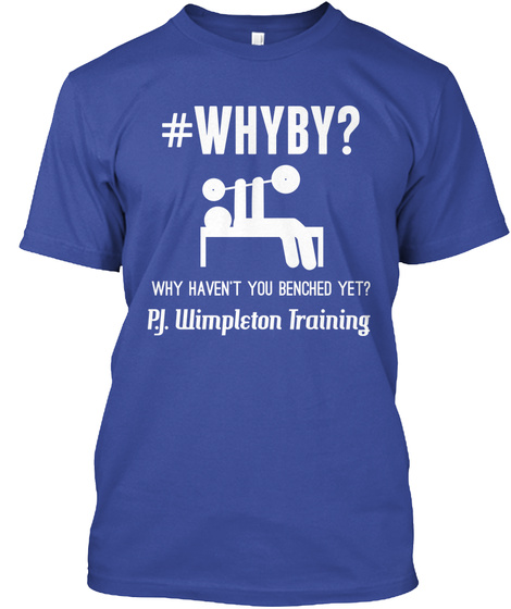 #Whyby? Why Haven't You Benched Yet? P.J. Wimpleton Training Deep Royal T-Shirt Front