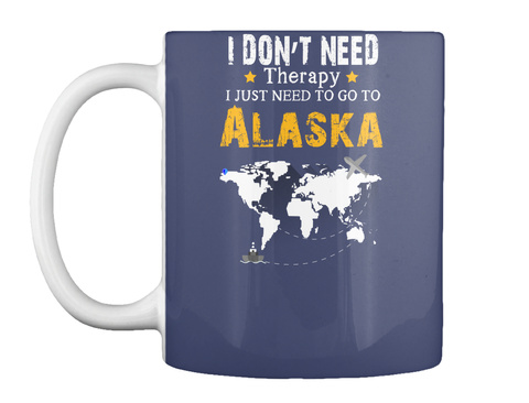 I Don't Need Therapy I Just Need To Go To Alaska Dk Navy Mug Front