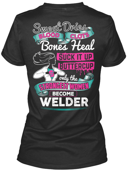 Sweat Dries Blood Clots Bones Heal Suck It Up Buttercup Only The Strongest Women Become Welder Black T-Shirt Back