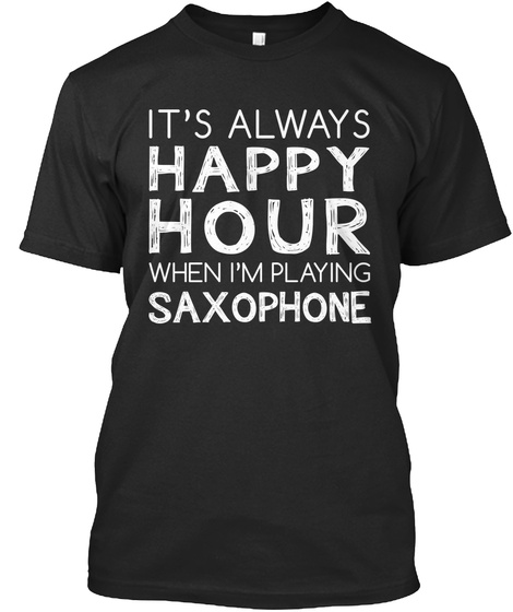 It's Always Happy Hour When I'm Playing Saxophone Black T-Shirt Front