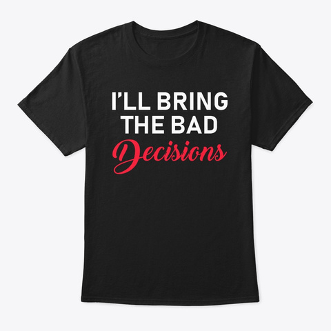 I'll Bring The Bad Decisions And Alcohol Black T-Shirt Front
