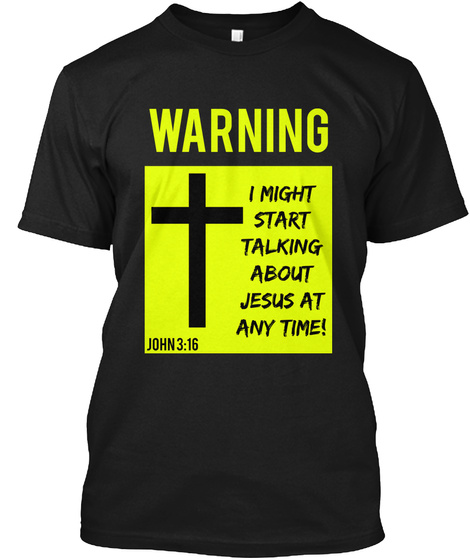 Warning I Might Start Talking About Jesus At Any Time! John 3:16 Black T-Shirt Front