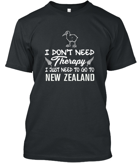 I Don't Need Therapy I Just Need To Go To New Zealand Black T-Shirt Front