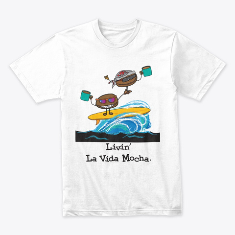 Funny Coffee Livin La Vida Mocha White T-Shirt Front