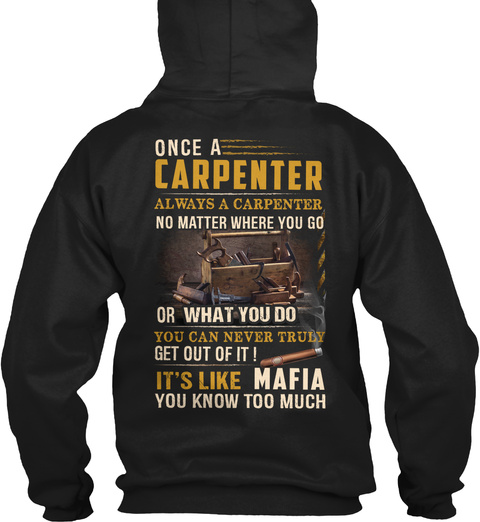 Once A Carpenter Always A Carpenter No Matter Where You Go Or What You Do You Can Never Truly Get Out Of It It's Like... Black T-Shirt Back