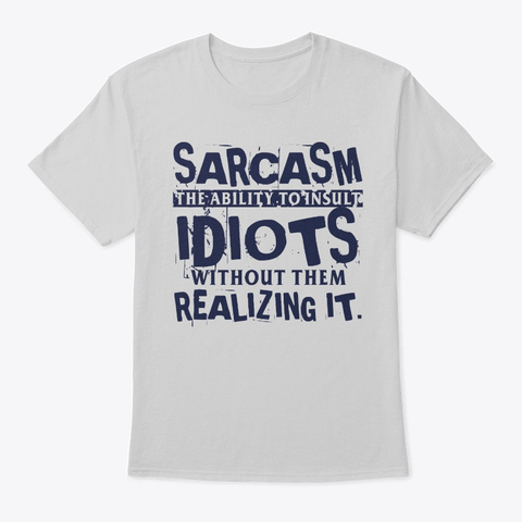Sarcasm The Ability To Insult Idiots Light Steel T-Shirt Front