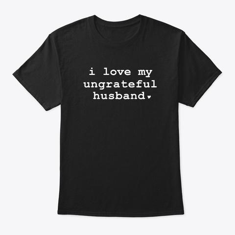 Funny I Love My Ungrateful Husband   Black T-Shirt Front