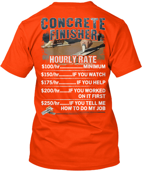 Concrete Finisher Hourly Rate $100/Hr....Minimum $150/Hr....If You Watch $175/Hr....If You Help $200/Hr....If You... Orange T-Shirt Back