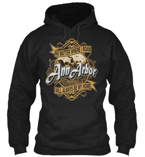 No Matter Where I Roam Ann Arbor Will Always Be My Home  Black Sweatshirt Front