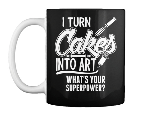 I Turn Cakes Into Art Whats Your Superpower Mug Black T-Shirt Front