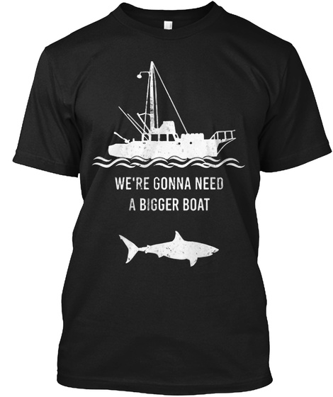 We're Gonna Need A Bigger Boat Black T-Shirt Front