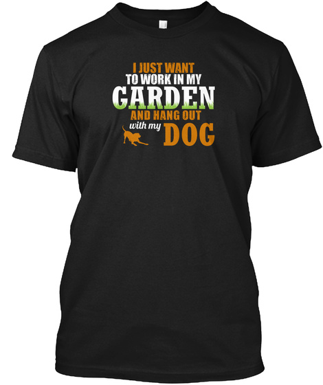 I Just Want To Work In My Garden And Hang Out With My Dog Black T-Shirt Front