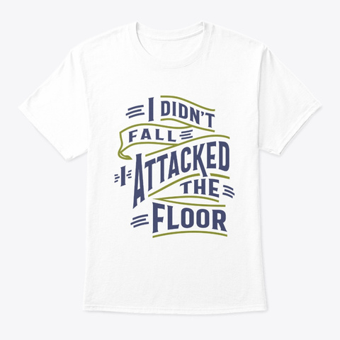 I Didn't Fall I Attacked The Floor Funny White T-Shirt Front