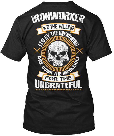 Ironworker We The Willing Led By The Unknowing Are Doing The Impossible For The Ungrateful Black T-Shirt Back