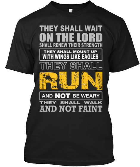 They Shall Wait On The Lord Shall Renew Their Strength They Shall Mount Up With Wings Like Eagles They Shall Run And... Black T-Shirt Front