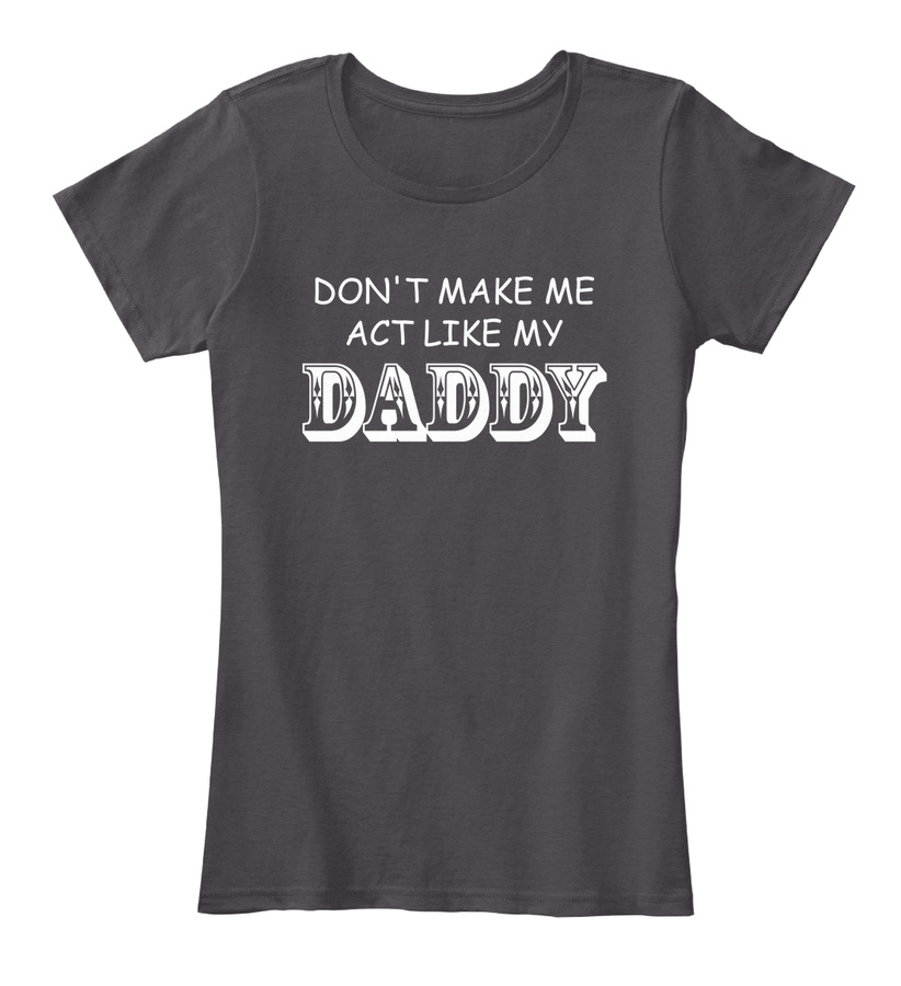 Dont Make Me Act Like My Daddy T-shirts Unisex Tshirt