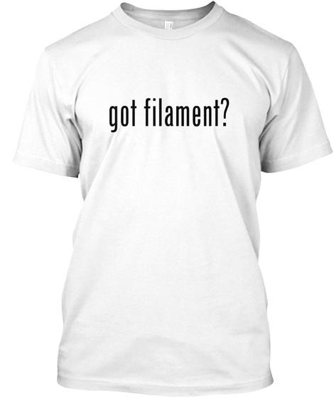 Got Filament? 3 D Printing White T-Shirt Front