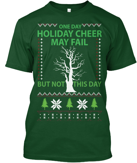 One Day Holiday Cheer May Fail But Not This Day Deep Forest T-Shirt Front