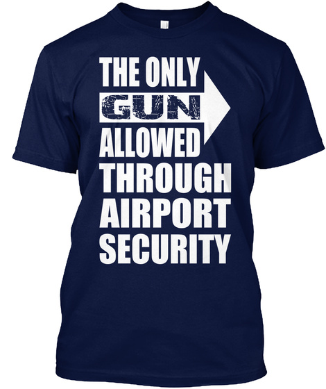 The Only Gun Allowed Through Airport Security Navy T-Shirt Front