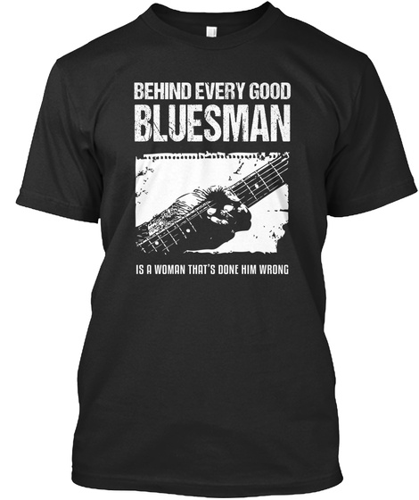 Behind Every Good Bluesman Is A Woman That's Done Him Wrong  Black T-Shirt Front