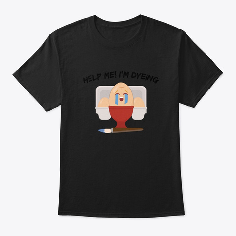 Help Me Im Dyeing Funny Egg Easter Gift Black T-Shirt Front