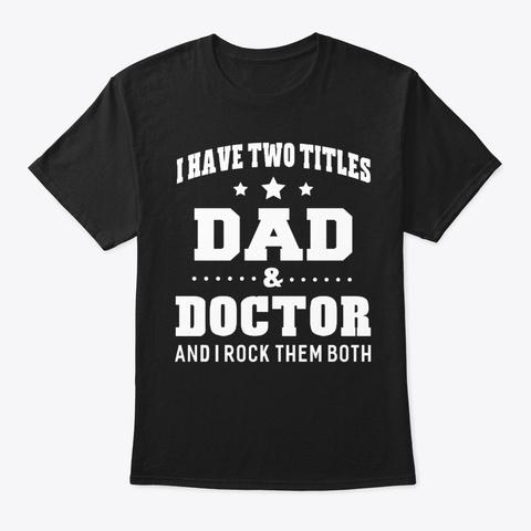 I Have Two Titles Dad Doctor Tshirt Men Black T-Shirt Front