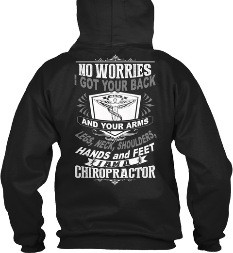 No Worries I Got Your Back And Your Arms Legs, Neck, Shoulders, Hands And Feet I Am A Chiropractor Black T-Shirt Back