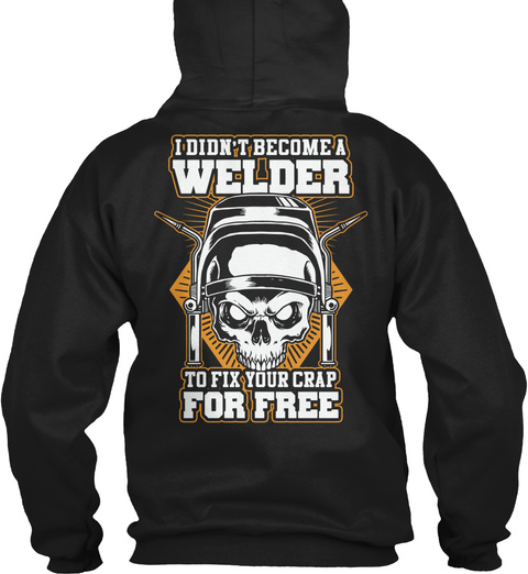 665d6e85 I Didn't Become A Welder To Fix Your Crap For Free Black Sweatshirt Back.  Love The Fix Your Crap Welder Shirt?