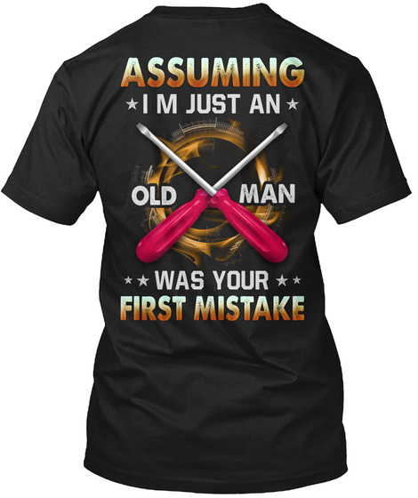 Assuming I M Just An Old Man Was Your First Mistake Black T-Shirt Back
