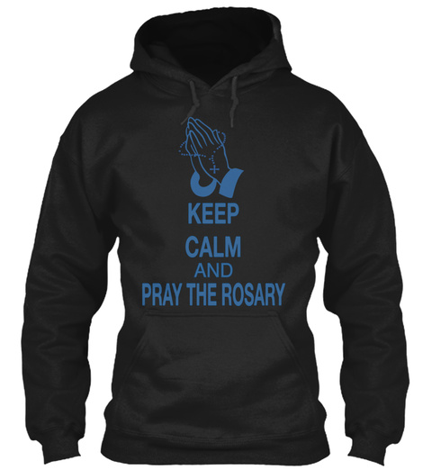 Keep Calm And Pray The Rosary Black T-Shirt Front