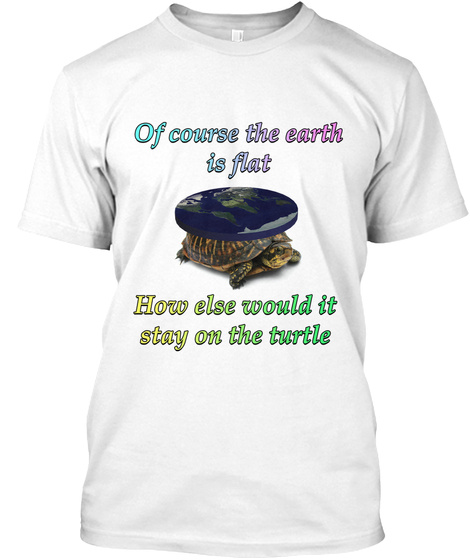 Of Course The Earth Is Flat How Else Would It Stay On Turtle White T